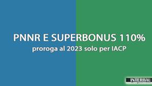 PNNR & Superbonus 110 %: proroga al 2023 solo per IACP